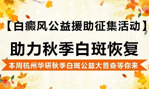 杭州华研白癜风医院助力秋季公益大普查